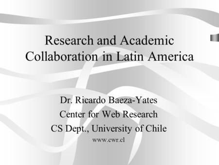Research and Academic Collaboration in Latin America Dr. Ricardo Baeza-Yates Center for Web Research CS Dept., University of Chile www.cwr.cl.