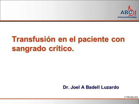 © TPWG May 2004 ABC Advanced Bleeding Care Transfusión en el paciente con sangrado crítico. Dr. Joel A Badell Luzardo.
