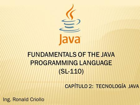 FUNDAMENTALS OF THE JAVA PROGRAMMING LANGUAGE (SL-110) CAPÍTULO 2: TECNOLOGÍA JAVA Ing. Ronald Criollo.