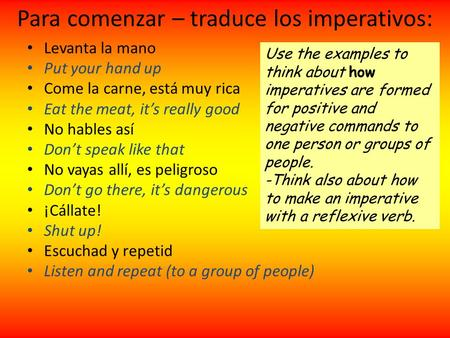 Para comenzar – traduce los imperativos: Levanta la mano Put your hand up Come la carne, está muy rica Eat the meat, its really good No hables así Dont.