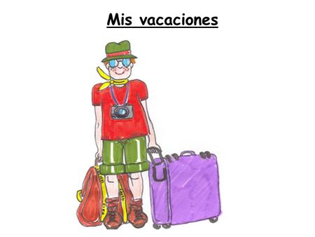 Mis vacaciones. MIS VACACIONES Talking about where/when you went, who you went with Where you stayed, how long was the trip/holiday Describing accommodation.