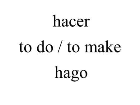 Hacer to do / to make hago. salir to leave / to go out salgo.