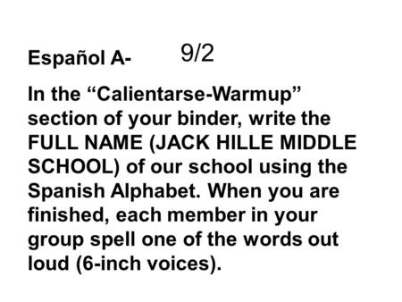 Español A- In the Calientarse-Warmup section of your binder, write the FULL NAME (JACK HILLE MIDDLE SCHOOL) of our school using the Spanish Alphabet. When.