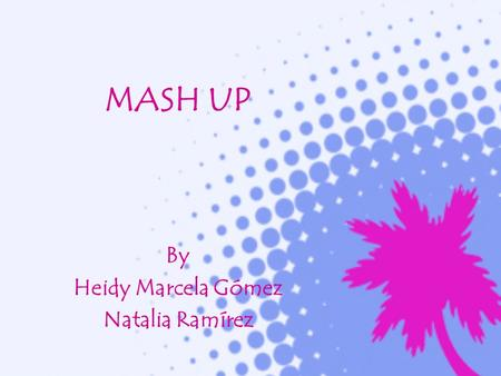 MASH UP By Heidy Marcela Gómez Natalia Ramírez