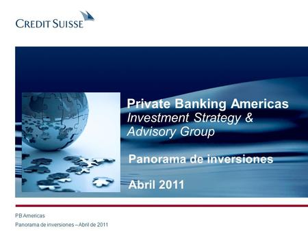 PB Americas Panorama de inversiones – Abril de 2011 Private Banking Americas Investment Strategy & Advisory Group Panorama de inversiones Abril 2011.