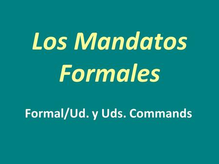 Los Mandatos Formales Formal/Ud. y Uds. Commands.