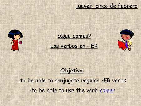 Jueves, cinco de febrero ¿Qué comes? Los verbos en - ER Objetivo: -to be able to conjugate regular –ER verbs -to be able to use the verb comer.