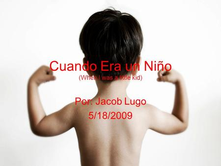 Cuando Era un Niño (When I was a little kid) Por: Jacob Lugo 5/18/2009.