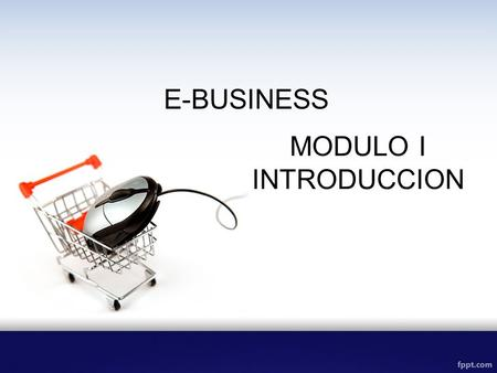 E-BUSINESS MODULO I INTRODUCCION.