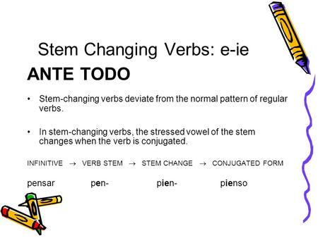 Stem Changing Verbs: e-ie ANTE TODO Stem-changing verbs deviate from the normal pattern of regular verbs. In stem-changing verbs, the stressed vowel of.