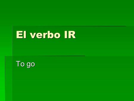 El verbo IR To go.