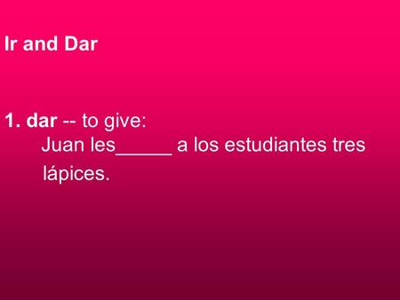 Ir and Dar 1. dar -- to give: Juan les_____ a los estudiantes tres lápices.