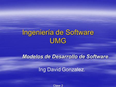 Ingeniería de Software UMG Modelos de Desarrollo de Software Ing David Gonzalez. Clase 2.