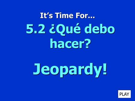 Its Time For... 5.2 ¿Qué debo hacer? Jeopardy! PLAY.
