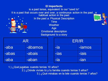 El Imperfecto is a past tense, equivalent to our used to It is a past that occurs over and over, a continuous action in the past, a habitual action in.