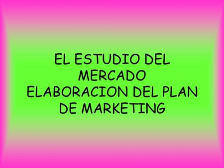 EL ESTUDIO DEL MERCADO ELABORACION DEL PLAN DE MARKETING.