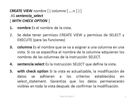 CREATE VIEW nombre [ ( columna [,...n ] ) ] AS sentencia_select [ WITH CHECK OPTION ] 1.nombre Es el nombre de la vista. 2.Se debe tener permisos CREATE.