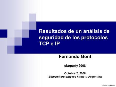 Resultados de un análisis de seguridad de los protocolos TCP e IP Fernando Gont ekoparty 2008 Octubre 2, 2008 Somewhere only we know (*), Argentina © 2004.