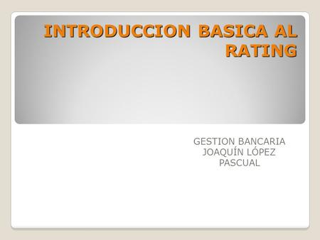 INTRODUCCION BASICA AL RATING GESTION BANCARIA JOAQUÍN LÓPEZ PASCUAL.