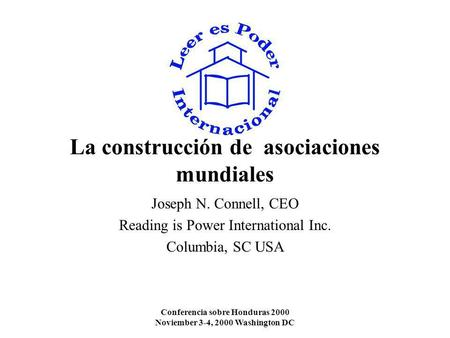 Conferencia sobre Honduras 2000 Noviember 3-4, 2000 Washington DC La construcción de asociaciones mundiales Joseph N. Connell, CEO Reading is Power International.