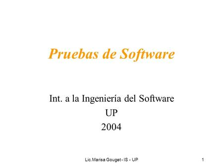 Lic.Marisa Gouget - IS - UP1 Pruebas de Software Int. a la Ingeniería del Software UP 2004.