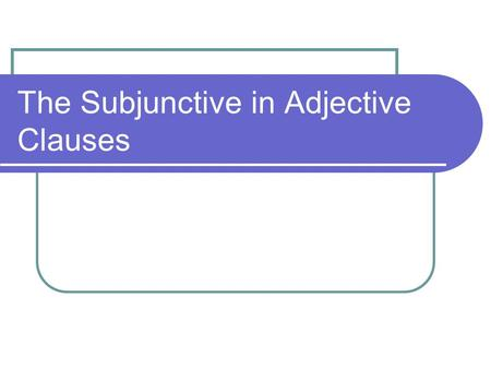 The Subjunctive in Adjective Clauses. Subjunctive in Adjective Clauses Sometimes you use an entire clause to describe a noun. This is called an adjective.
