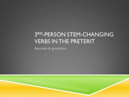 3 RD -PERSON STEM-CHANGING VERBS IN THE PRETERIT Apuntes de gramática.