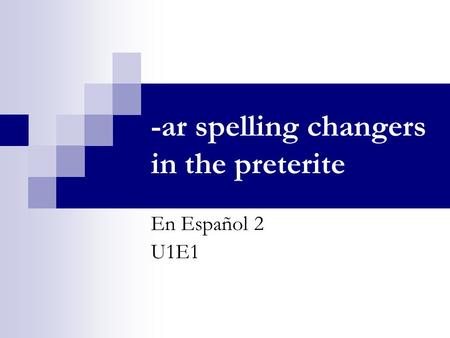 -ar spelling changers in the preterite En Español 2 U1E1.