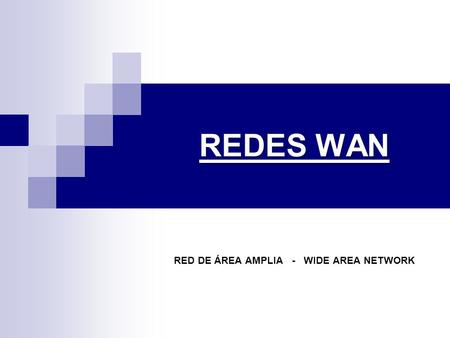 REDES WAN RED DE ÁREA AMPLIA - WIDE AREA NETWORK.