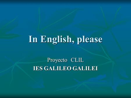 In English, please Proyecto CLIL IES GALILEO GALILEI.