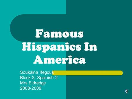 Famous Hispanics In America Soukaina Ifegous Block 2- Spainish 2 Mrs.Eldredge 2008-2009.