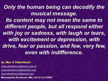 Only the human being can decodify the musical message. Its content may not mean the same to different people, but all respond either with joy or sadness,