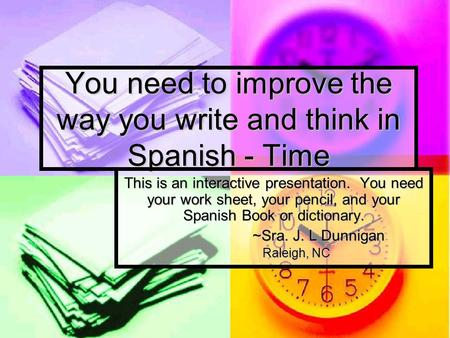 You need to improve the way you write and think in Spanish - Time This is an interactive presentation. You need your work sheet, your pencil, and your.