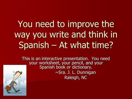 You need to improve the way you write and think in Spanish – At what time? This is an interactive presentation. You need your worksheet, your pencil, and.