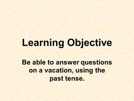Be able to answer questions on a vacation, using the past tense.