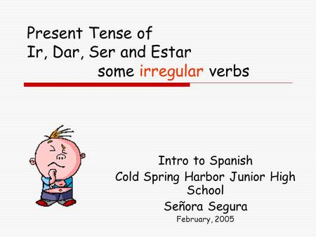 Present Tense of Ir, Dar, Ser and Estar some irregular verbs Intro to Spanish Cold Spring Harbor Junior High School Señora Segura February, 2005.