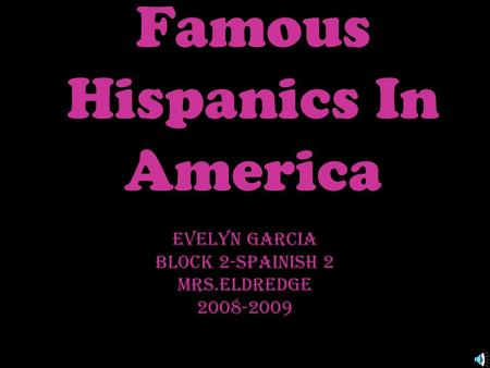 Famous Hispanics In America Evelyn Garcia Block 2-Spainish 2 Mrs.Eldredge 2008-2009.