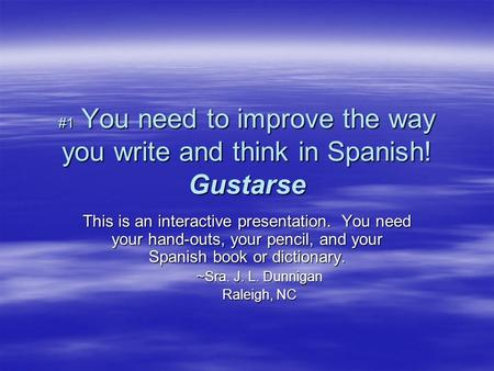 #1 You need to improve the way you write and think in Spanish! Gustarse This is an interactive presentation. You need your hand-outs, your pencil, and.
