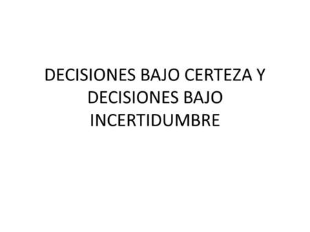 DECISIONES BAJO CERTEZA Y DECISIONES BAJO INCERTIDUMBRE.