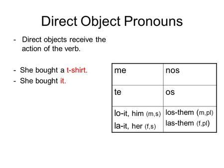 Direct Object Pronouns - Direct objects receive the action of the verb. - She bought a t-shirt. - She bought it. menos teos lo- it, him (m,s) la- it, her.