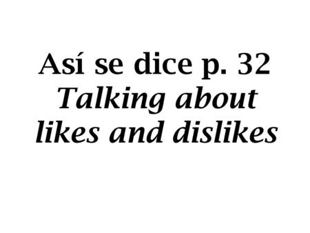 Así se dice p. 32 Talking about likes and dislikes.