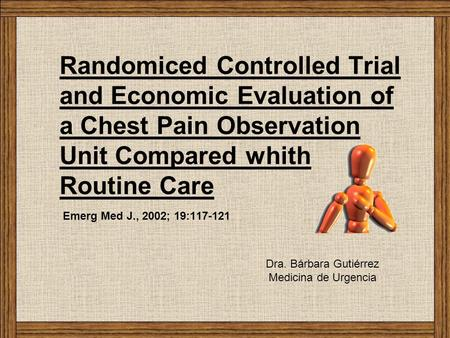 Randomiced Controlled Trial and Economic Evaluation of a Chest Pain Observation Unit Compared whith Routine Care Emerg Med J., 2002; 19:117-121 Dra. Bárbara.