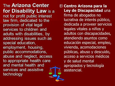The Arizona Center for Disability Law is a not for profit public interest law firm, dedicated to the provision of vital legal services to children and.