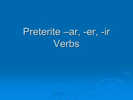 Preterite –ar, -er, -ir Verbs. Preterite = -An action that happened in the past. The action began and ended at a definite time in the past I started Spanish.