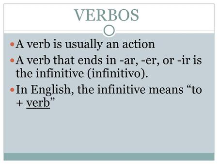 VERBOS A verb is usually an action A verb that ends in -ar, -er, or -ir is the infinitive (infinitivo). In English, the infinitive means to + verb.