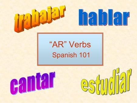 AR Verbs Spanish 101. What is a verb? Verbs show action in a sentence. –I talk in class. –He fishes. –We sail. –The students graduate.