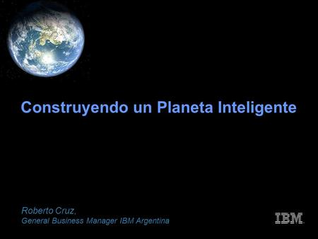 Construyendo un Planeta Inteligente Roberto Cruz, General Business Manager IBM Argentina.