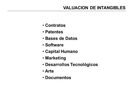 VALUACION DE INTANGIBLES Contratos Patentes Bases de Datos Software Capital Humano Marketing Desarrollos Tecnológicos Arte Documentos.