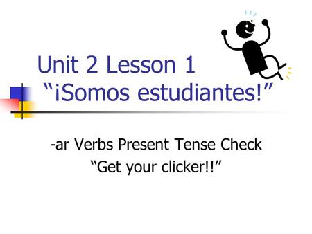 Unit 2 Lesson 1 ¡Somos estudiantes! -ar Verbs Present Tense Check Get your clicker!!