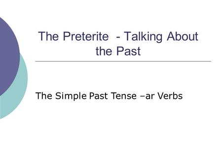 The Preterite - Talking About the Past The Simple Past Tense –ar Verbs.